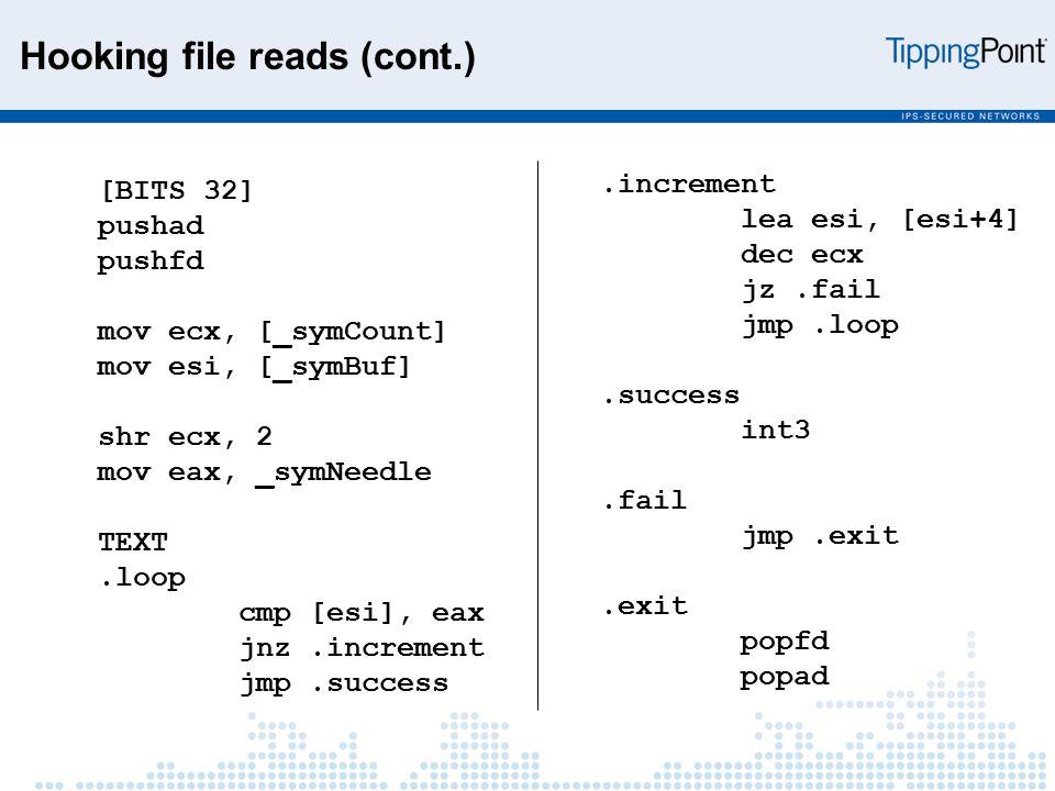 [BITS 32] pushad pushfd mov ecx, [_symCount] mov esi, [_symBuf] shr ecx, 2 mov eax, _symNeedle TEXT.loop cmp [esi], eax jnz.increment jmp.success.increment lea esi, [esi+4] dec ecx jz.fail jmp.loop.success int3.fail jmp.exit.exit popfd popad Hooking file reads (cont.)