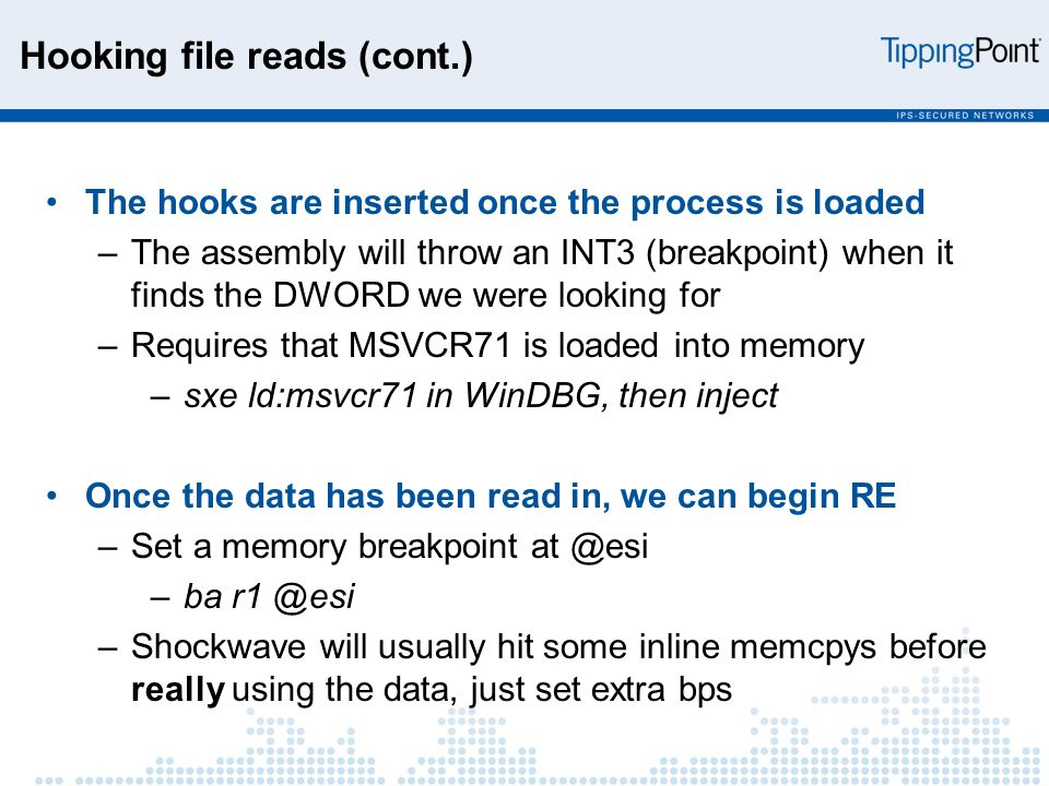 Hooking file reads (cont.) The hooks are inserted once the process is loaded –The assembly will throw an INT3 (breakpoint) when it finds the DWORD we were looking for –Requires that MSVCR71 is loaded into memory –sxe ld:msvcr71 in WinDBG, then inject Once the data has been read in, we can begin RE –Set a memory breakpoint at @esi –ba r1 @esi –Shockwave will usually hit some inline memcpys before really using the data, just set extra bps
