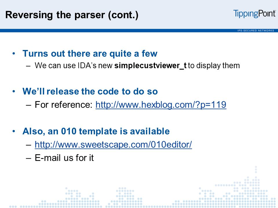 Reversing the parser (cont.) Turns out there are quite a few –We can use IDA's new simplecustviewer_t to display them We'll release the code to do so –For reference: http://www.hexblog.com/?p=119http://www.hexblog.com/?p=119 Also, an 010 template is available –http://www.sweetscape.com/010editor/http://www.sweetscape.com/010editor/ –E-mail us for it