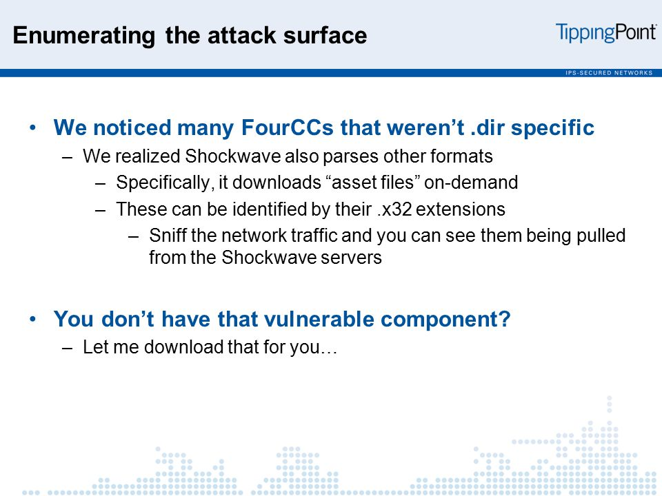 Enumerating the attack surface We noticed many FourCCs that weren't.dir specific –We realized Shockwave also parses other formats –Specifically, it downloads asset files on-demand –These can be identified by their.x32 extensions –Sniff the network traffic and you can see them being pulled from the Shockwave servers You don't have that vulnerable component.