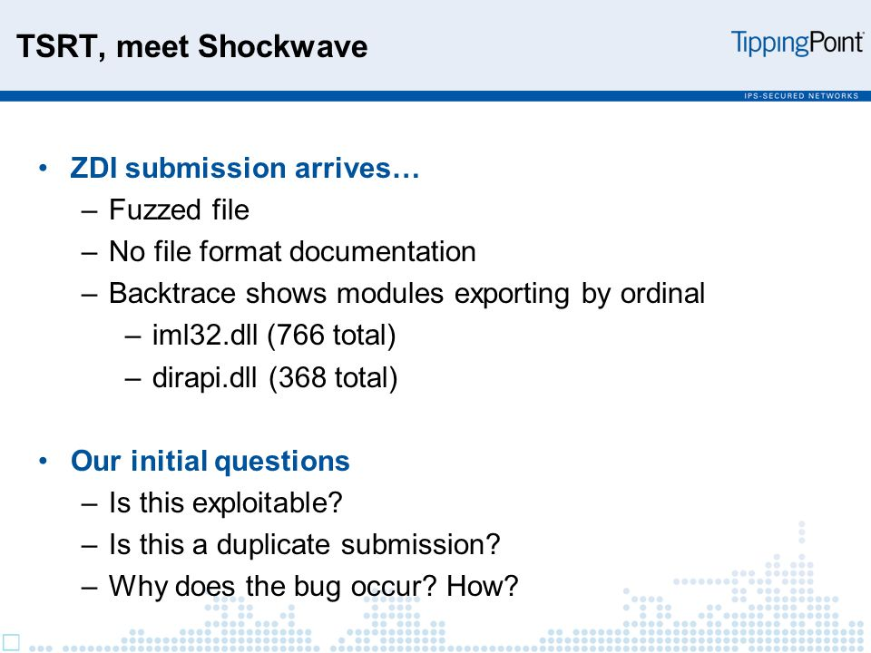TSRT, meet Shockwave ZDI submission arrives… –Fuzzed file –No file format documentation –Backtrace shows modules exporting by ordinal –iml32.dll (766 total) –dirapi.dll (368 total) Our initial questions –Is this exploitable.