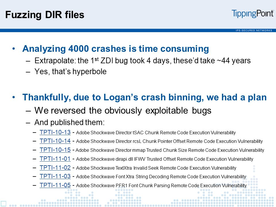 Fuzzing DIR files Analyzing 4000 crashes is time consuming –Extrapolate: the 1 st ZDI bug took 4 days, these'd take ~44 years –Yes, that's hyperbole Thankfully, due to Logan's crash binning, we had a plan –We reversed the obviously exploitable bugs –And published them: –TPTI-10-13 - Adobe Shockwave Director tSAC Chunk Remote Code Execution VulnerabilityTPTI-10-13 –TPTI-10-14 - Adobe Shockwave Director rcsL Chunk Pointer Offset Remote Code Execution VulnerabilityTPTI-10-14 –TPTI-10-15 - Adobe Shockwave Director mmap Trusted Chunk Size Remote Code Execution VulnerabilityTPTI-10-15 –TPTI-11-01 - Adobe Shockwave dirapi.dll IFWV Trusted Offset Remote Code Execution VulnerabilityTPTI-11-01 –TPTI-11-02 - Adobe Shockwave TextXtra Invalid Seek Remote Code Execution VulnerabilityTPTI-11-02 –TPTI-11-03 - Adobe Shockwave Font Xtra String Decoding Remote Code Execution VulnerabilityTPTI-11-03 –TPTI-11-05 - Adobe Shockwave PFR1 Font Chunk Parsing Remote Code Execution VulnerabilityTPTI-11-05