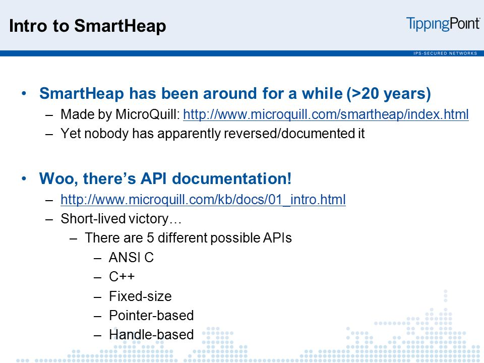 Intro to SmartHeap SmartHeap has been around for a while (>20 years) –Made by MicroQuill: http://www.microquill.com/smartheap/index.htmlhttp://www.microquill.com/smartheap/index.html –Yet nobody has apparently reversed/documented it Woo, there's API documentation.