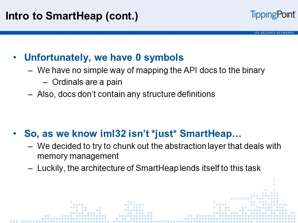 Intro to SmartHeap (cont.) Unfortunately, we have 0 symbols –We have no simple way of mapping the API docs to the binary –Ordinals are a pain –Also, docs don't contain any structure definitions So, as we know iml32 isn't *just* SmartHeap… –We decided to try to chunk out the abstraction layer that deals with memory management –Luckily, the architecture of SmartHeap lends itself to this task