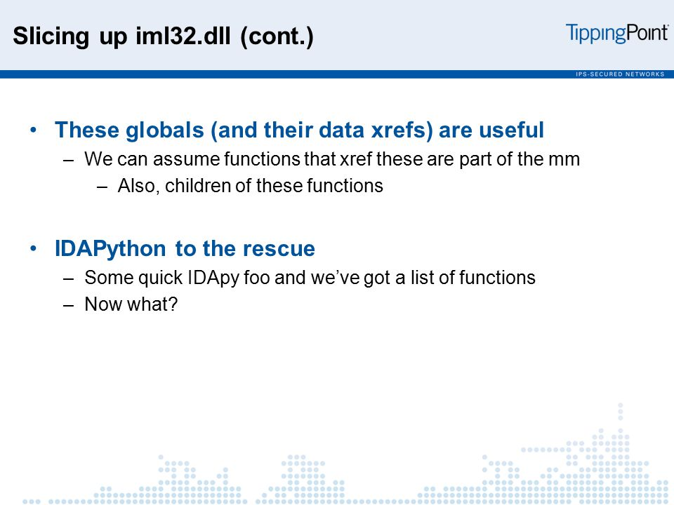 Slicing up iml32.dll (cont.) These globals (and their data xrefs) are useful –We can assume functions that xref these are part of the mm –Also, children of these functions IDAPython to the rescue –Some quick IDApy foo and we've got a list of functions –Now what?