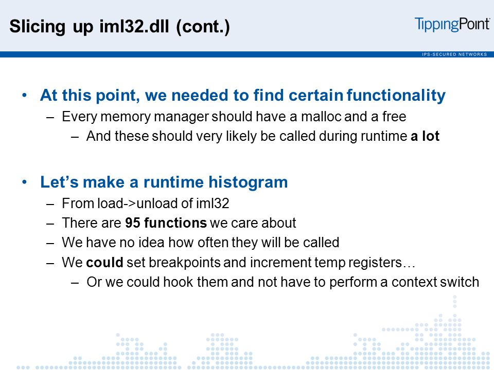 Slicing up iml32.dll (cont.) At this point, we needed to find certain functionality –Every memory manager should have a malloc and a free –And these should very likely be called during runtime a lot Let's make a runtime histogram –From load->unload of iml32 –There are 95 functions we care about –We have no idea how often they will be called –We could set breakpoints and increment temp registers… –Or we could hook them and not have to perform a context switch
