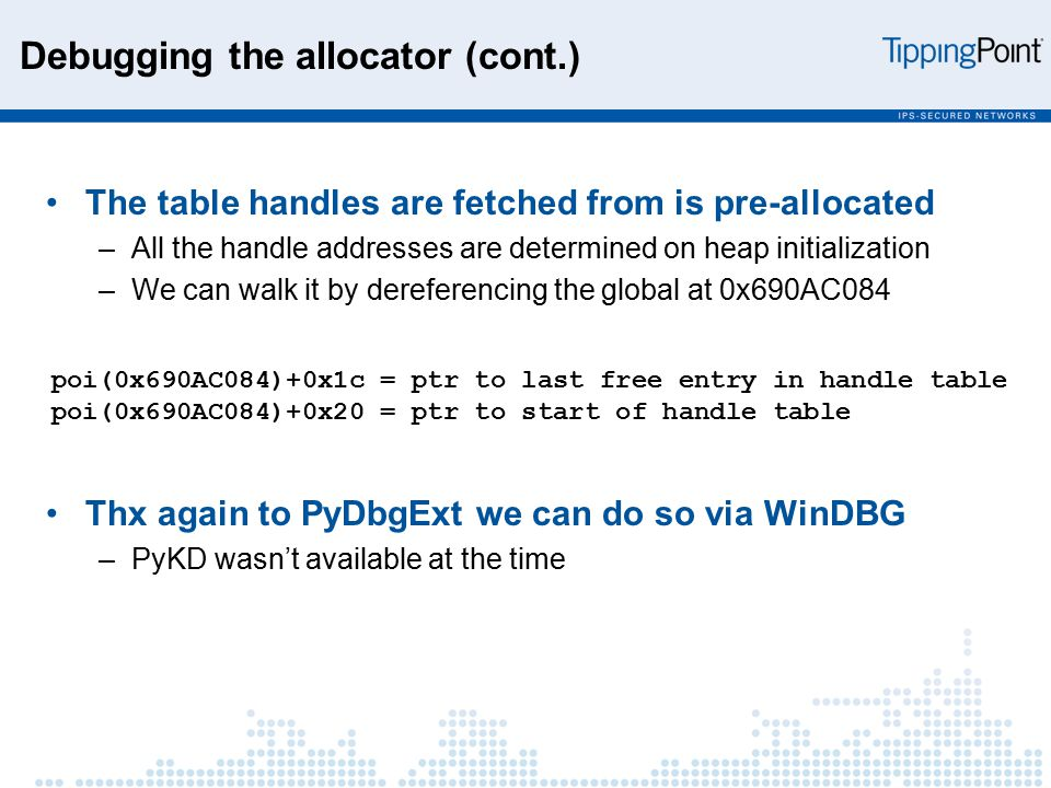 Debugging the allocator (cont.) The table handles are fetched from is pre-allocated –All the handle addresses are determined on heap initialization –We can walk it by dereferencing the global at 0x690AC084 Thx again to PyDbgExt we can do so via WinDBG –PyKD wasn't available at the time poi(0x690AC084)+0x1c = ptr to last free entry in handle table poi(0x690AC084)+0x20 = ptr to start of handle table
