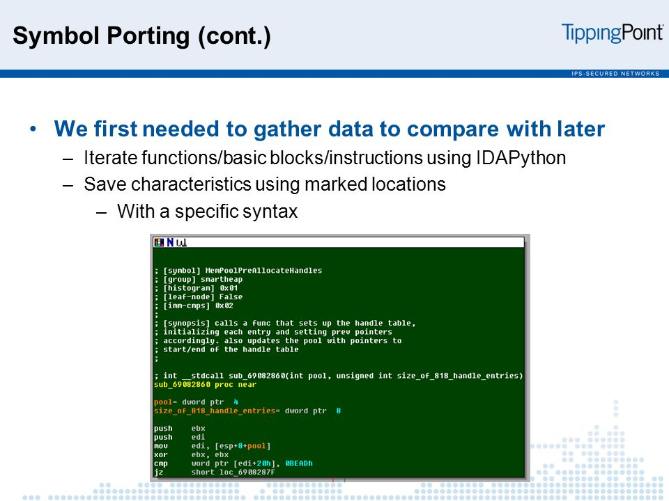 Symbol Porting (cont.) We first needed to gather data to compare with later –Iterate functions/basic blocks/instructions using IDAPython –Save characteristics using marked locations –With a specific syntax