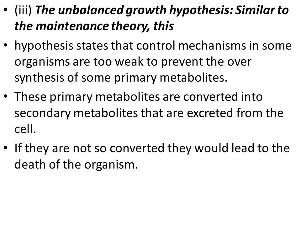 (iii) The unbalanced growth hypothesis: Similar to the maintenance theory, this hypothesis states that control mechanisms in some organisms are too weak to prevent the over synthesis of some primary metabolites.