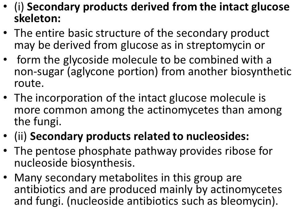 (i) Secondary products derived from the intact glucose skeleton: The entire basic structure of the secondary product may be derived from glucose as in streptomycin or form the glycoside molecule to be combined with a non-sugar (aglycone portion) from another biosynthetic route.