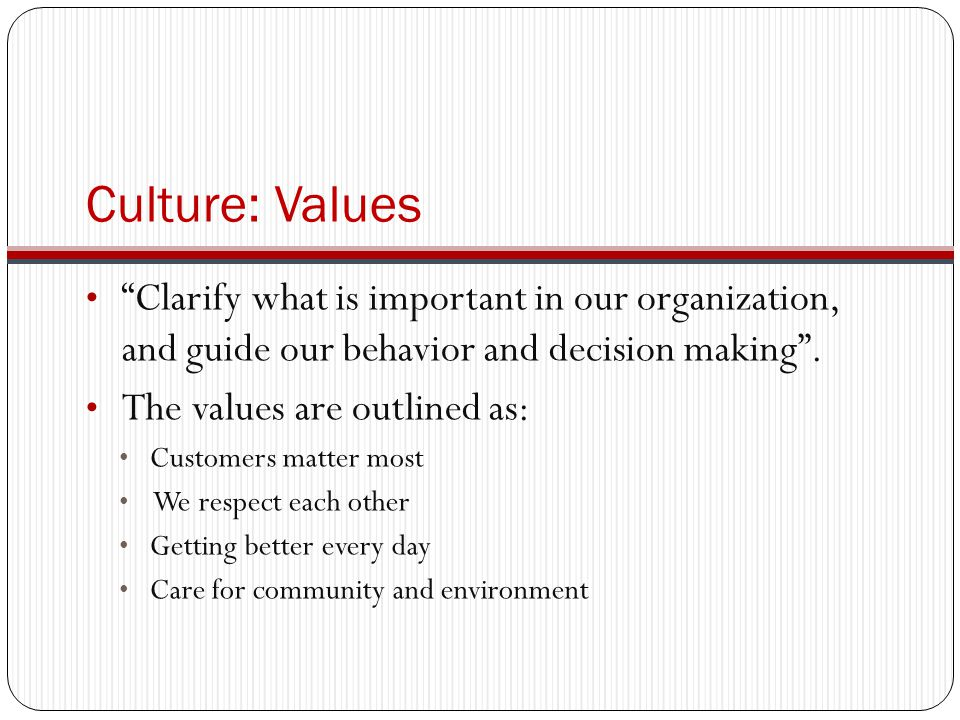 Culture: Values Clarify what is important in our organization, and guide our behavior and decision making .