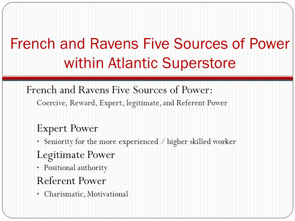 French and Ravens Five Sources of Power: Coercive, Reward, Expert, legitimate, and Referent Power Expert Power Seniority for the more experienced / higher skilled worker Legitimate Power Positional authority Referent Power Charismatic, Motivational French and Ravens Five Sources of Power within Atlantic Superstore