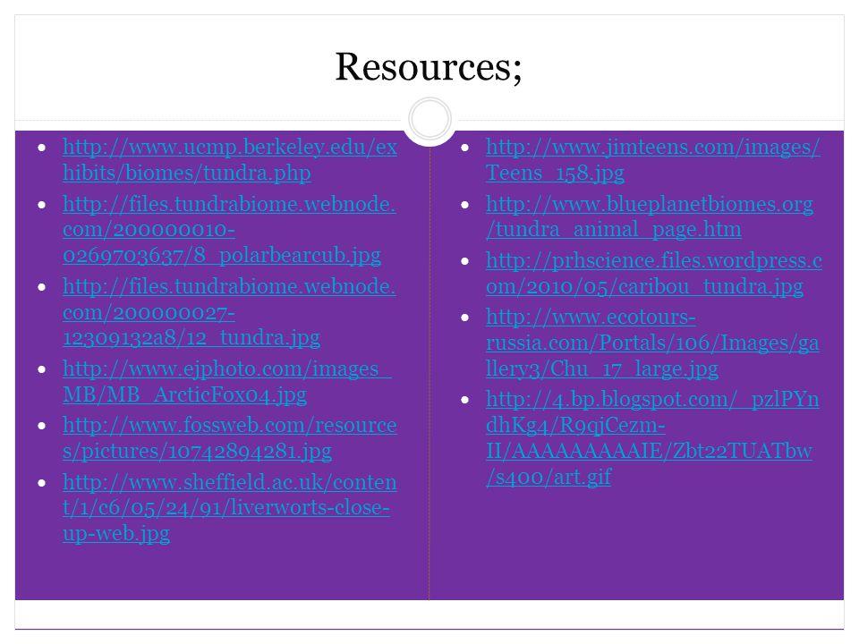 Resources; http://www.ucmp.berkeley.edu/ex hibits/biomes/tundra.php http://www.ucmp.berkeley.edu/ex hibits/biomes/tundra.php http://files.tundrabiome.webnode.