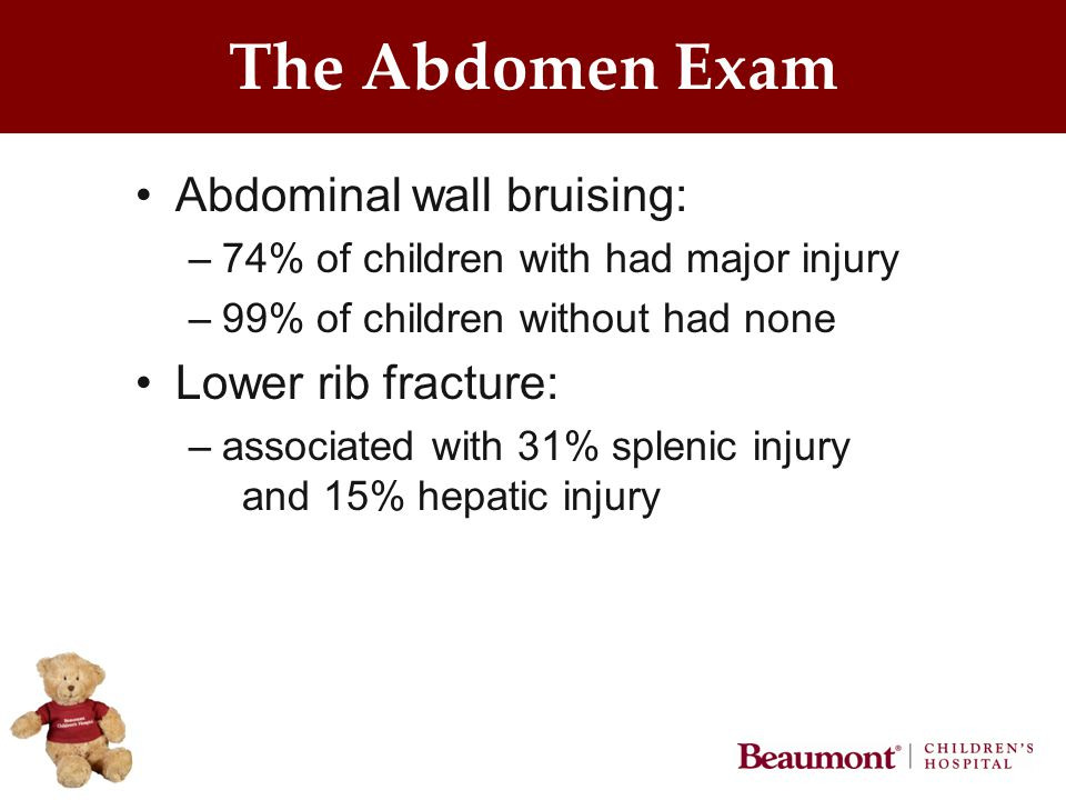 The Abdomen Exam Abdominal wall bruising: –74% of children with had major injury –99% of children without had none Lower rib fracture: –associated with 31% splenic injury and 15% hepatic injury