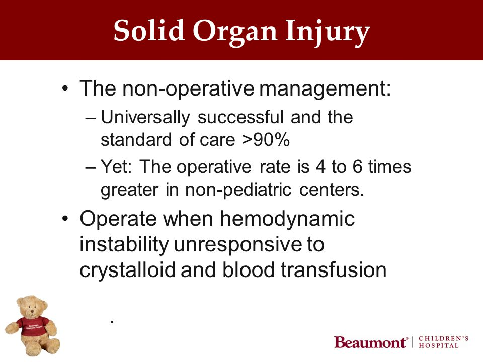 Solid Organ Injury The non-operative management: –Universally successful and the standard of care >90% –Yet: The operative rate is 4 to 6 times greater in non-pediatric centers.
