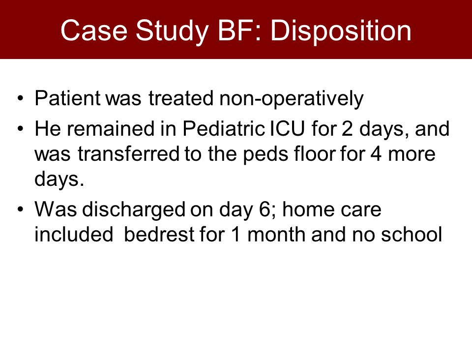 Case Study BF: Disposition Patient was treated non-operatively He remained in Pediatric ICU for 2 days, and was transferred to the peds floor for 4 mo