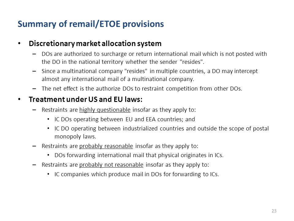 Summary of remail/ETOE provisions Discretionary market allocation system – DOs are authorized to surcharge or return international mail which is not posted with the DO in the national territory whether the sender resides .
