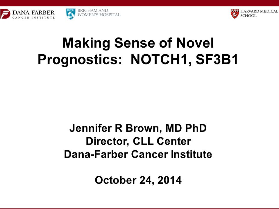 Making Sense of Novel Prognostics: NOTCH1, SF3B1 Jennifer R Brown, MD PhD Director, CLL Center Dana-Farber Cancer Institute October 24, 2014