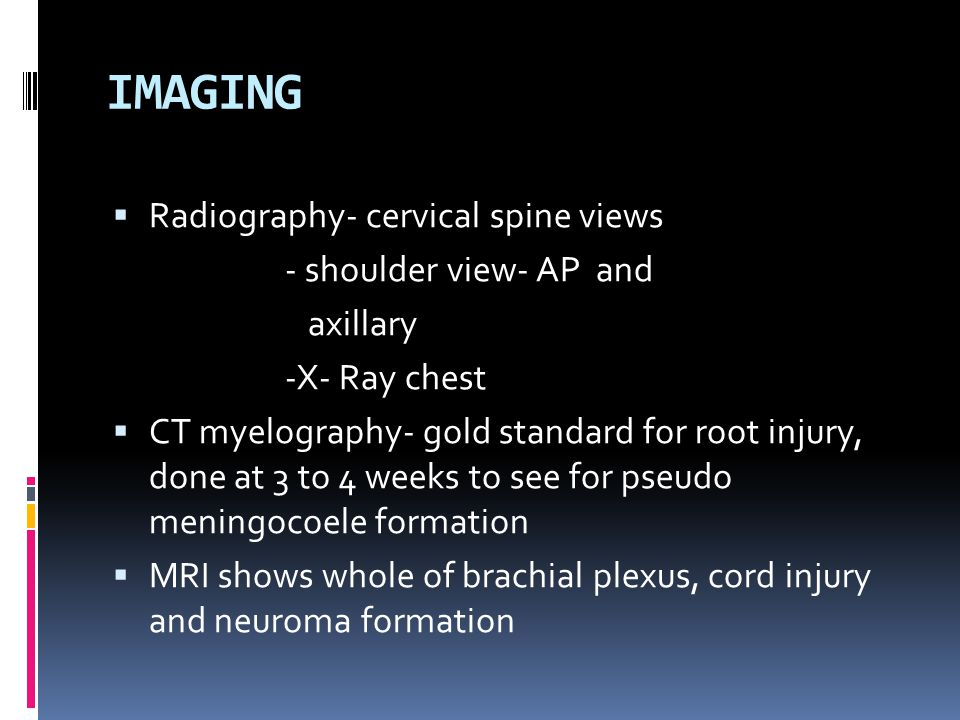 IMAGING  Radiography- cervical spine views - shoulder view- AP and axillary -X- Ray chest  CT myelography- gold standard for root injury, done at 3 to 4 weeks to see for pseudo meningocoele formation  MRI shows whole of brachial plexus, cord injury and neuroma formation