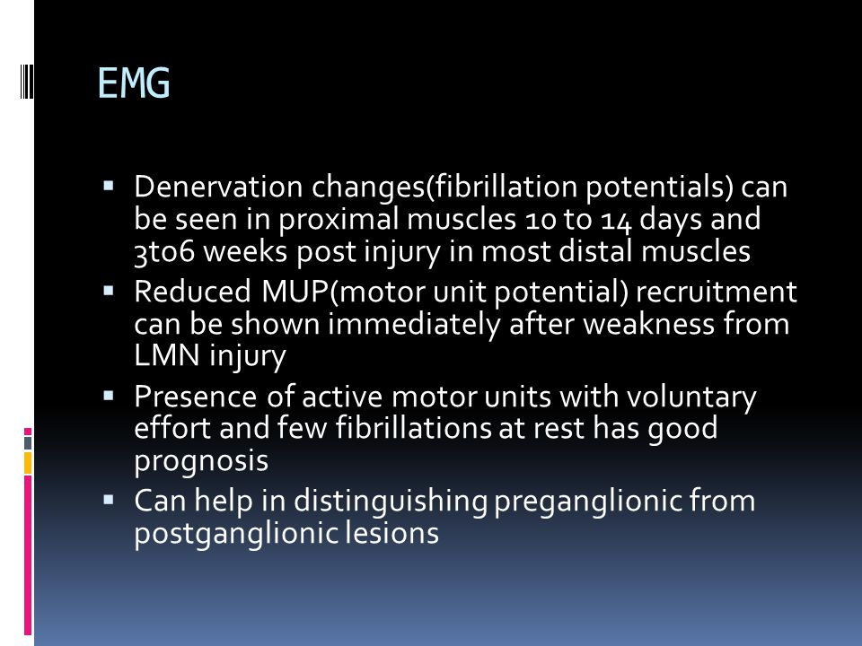 EMG  Denervation changes(fibrillation potentials) can be seen in proximal muscles 10 to 14 days and 3to6 weeks post injury in most distal muscles  Reduced MUP(motor unit potential) recruitment can be shown immediately after weakness from LMN injury  Presence of active motor units with voluntary effort and few fibrillations at rest has good prognosis  Can help in distinguishing preganglionic from postganglionic lesions