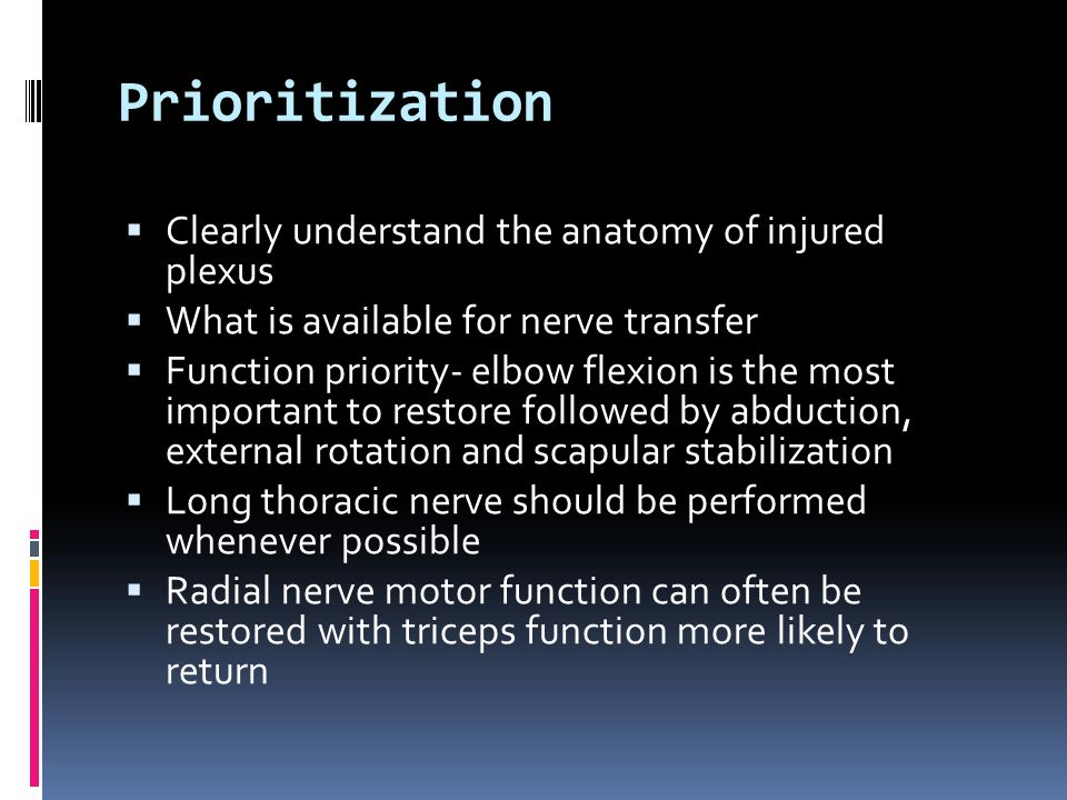 Prioritization  Clearly understand the anatomy of injured plexus  What is available for nerve transfer  Function priority- elbow flexion is the most important to restore followed by abduction, external rotation and scapular stabilization  Long thoracic nerve should be performed whenever possible  Radial nerve motor function can often be restored with triceps function more likely to return