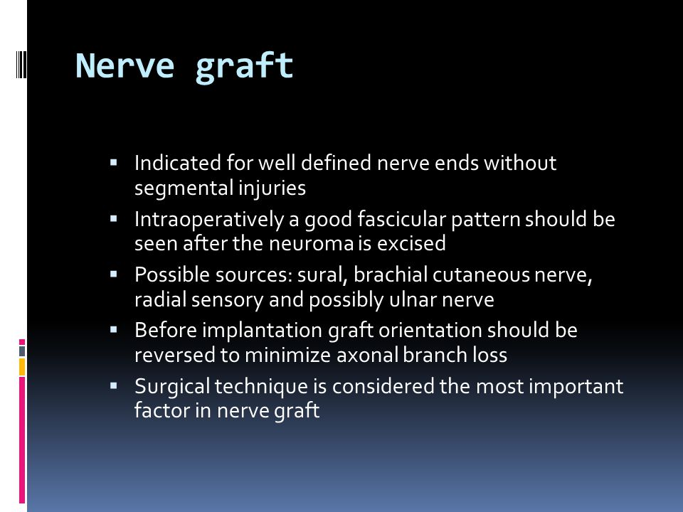 Nerve graft  Indicated for well defined nerve ends without segmental injuries  Intraoperatively a good fascicular pattern should be seen after the neuroma is excised  Possible sources: sural, brachial cutaneous nerve, radial sensory and possibly ulnar nerve  Before implantation graft orientation should be reversed to minimize axonal branch loss  Surgical technique is considered the most important factor in nerve graft
