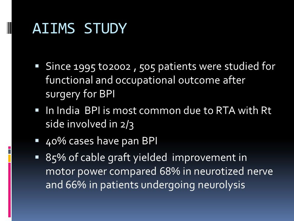 AIIMS STUDY  Since 1995 to2002, 505 patients were studied for functional and occupational outcome after surgery for BPI  In India BPI is most common due to RTA with Rt side involved in 2/3  40% cases have pan BPI  85% of cable graft yielded improvement in motor power compared 68% in neurotized nerve and 66% in patients undergoing neurolysis