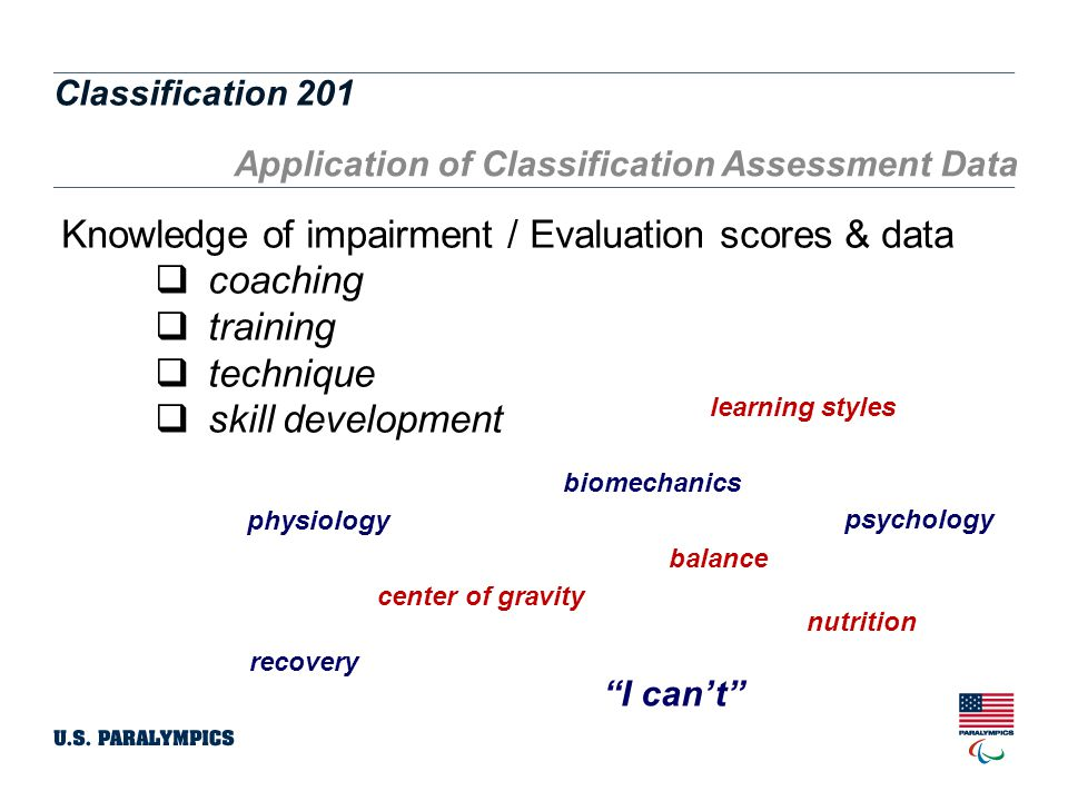 Classification 201 14 Application of Classification Assessment Data Knowledge of impairment / Evaluation scores & data  coaching  training  technique  skill development balance center of gravity I can't recovery physiology biomechanics nutrition learning styles psychology