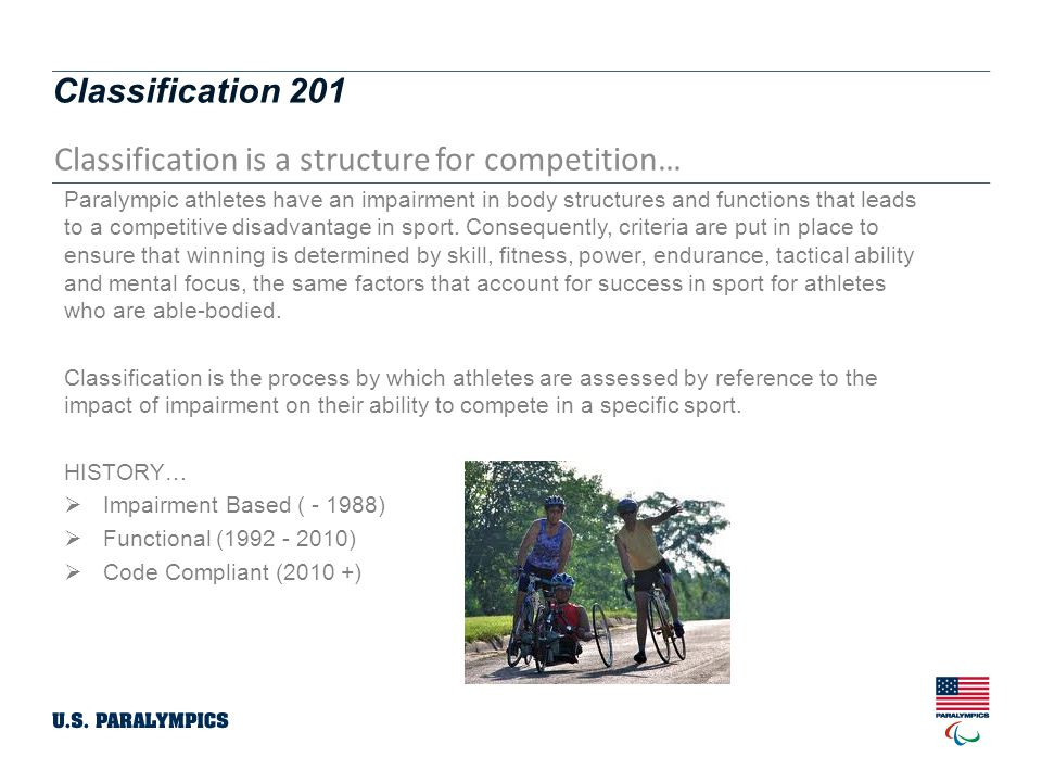 Classification 201 Classification is a structure for competition… Paralympic athletes have an impairment in body structures and functions that leads to a competitive disadvantage in sport.