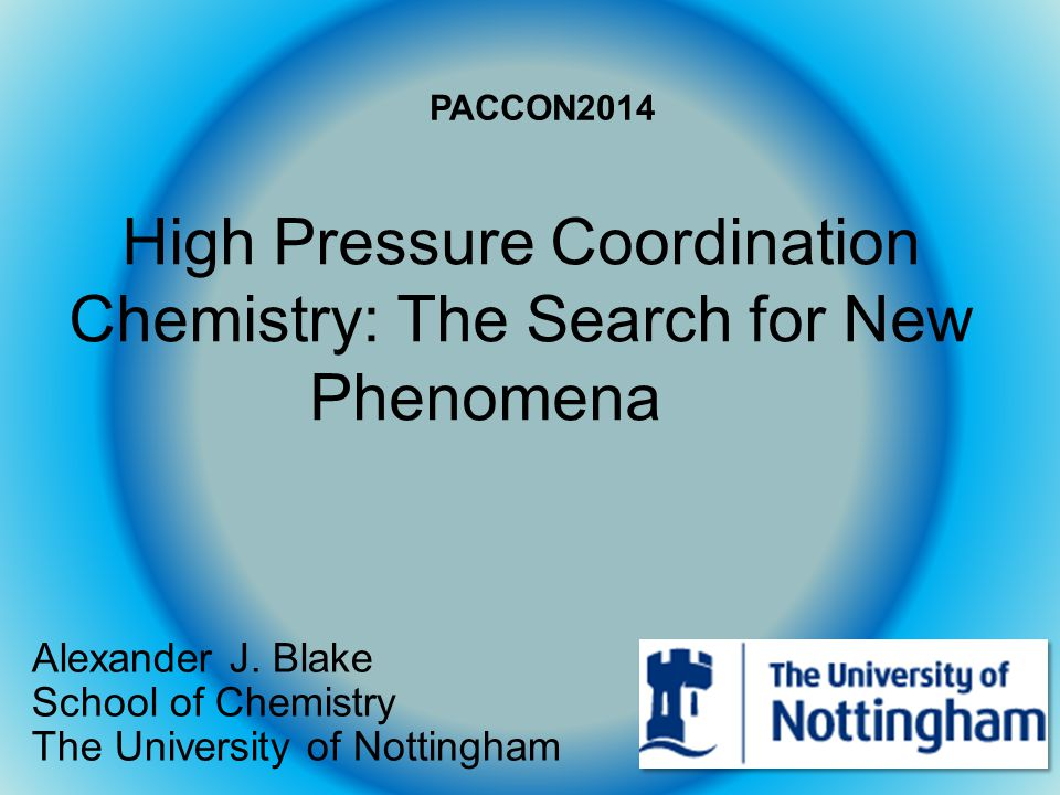 High Pressure Coordination Chemistry: The Search for New Phenomena Alexander J. Blake School of Chemistry The University of Nottingham PACCON2014
