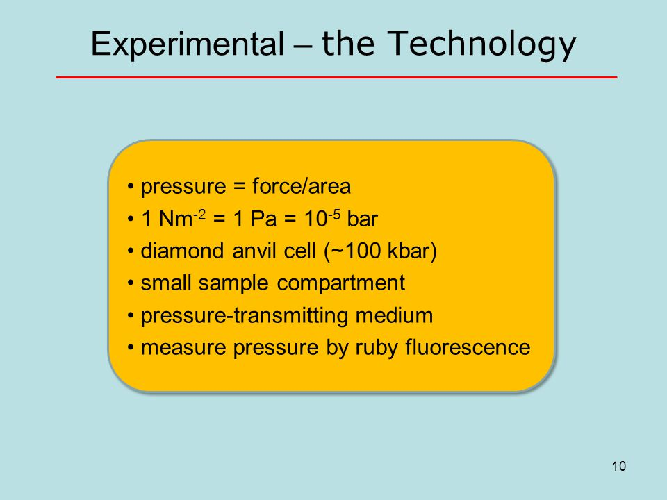 Experimental – the Technology pressure = force/area 1 Nm -2 = 1 Pa = 10 -5 bar diamond anvil cell (~100 kbar) small sample compartment pressure-transmitting medium measure pressure by ruby fluorescence pressure = force/area 1 Nm -2 = 1 Pa = 10 -5 bar diamond anvil cell (~100 kbar) small sample compartment pressure-transmitting medium measure pressure by ruby fluorescence 10
