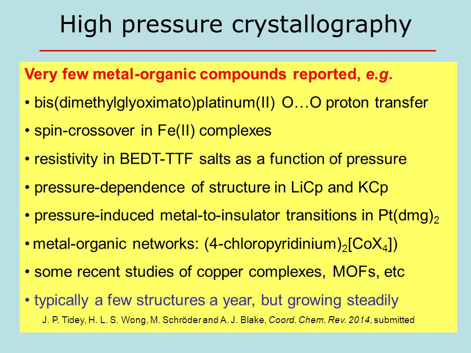 9 High pressure crystallography Very few metal-organic compounds reported, e.g. bis(dimethylglyoximato)platinum(II) O…O proton transfer spin-crossover