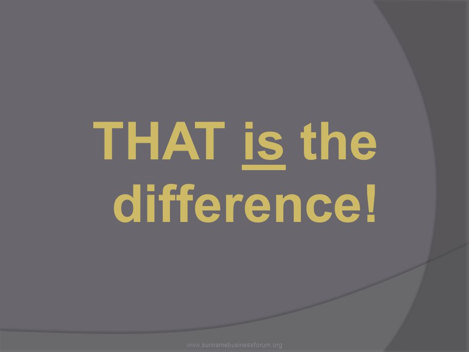 THAT is the difference! www.surinamebusinessforum.org