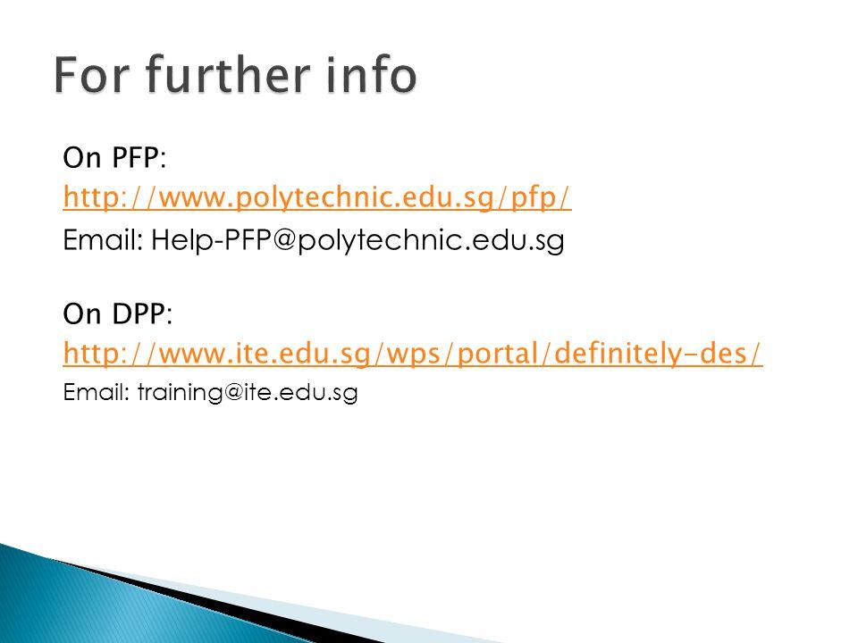 On PFP: http://www.polytechnic.edu.sg/pfp/ Email: Help-PFP@polytechnic.edu.sg On DPP: http://www.ite.edu.sg/wps/portal/definitely-des/ Email: training