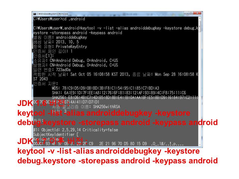 JDK 1.6 버전 : keytool -list -alias androiddebugkey -keystore debug.keystore -storepass android -keypass android JDK 1.7 이후 버전 : keytool -v -list -alias androiddebugkey -keystore debug.keystore -storepass android -keypass android