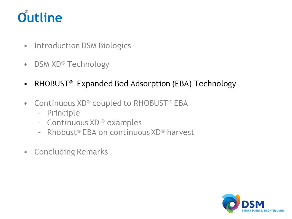 Introduction DSM Biologics DSM XD ® Technology RHOBUST ® Expanded Bed Adsorption (EBA) Technology Continuous XD ® coupled to RHOBUST ® EBA –Principle