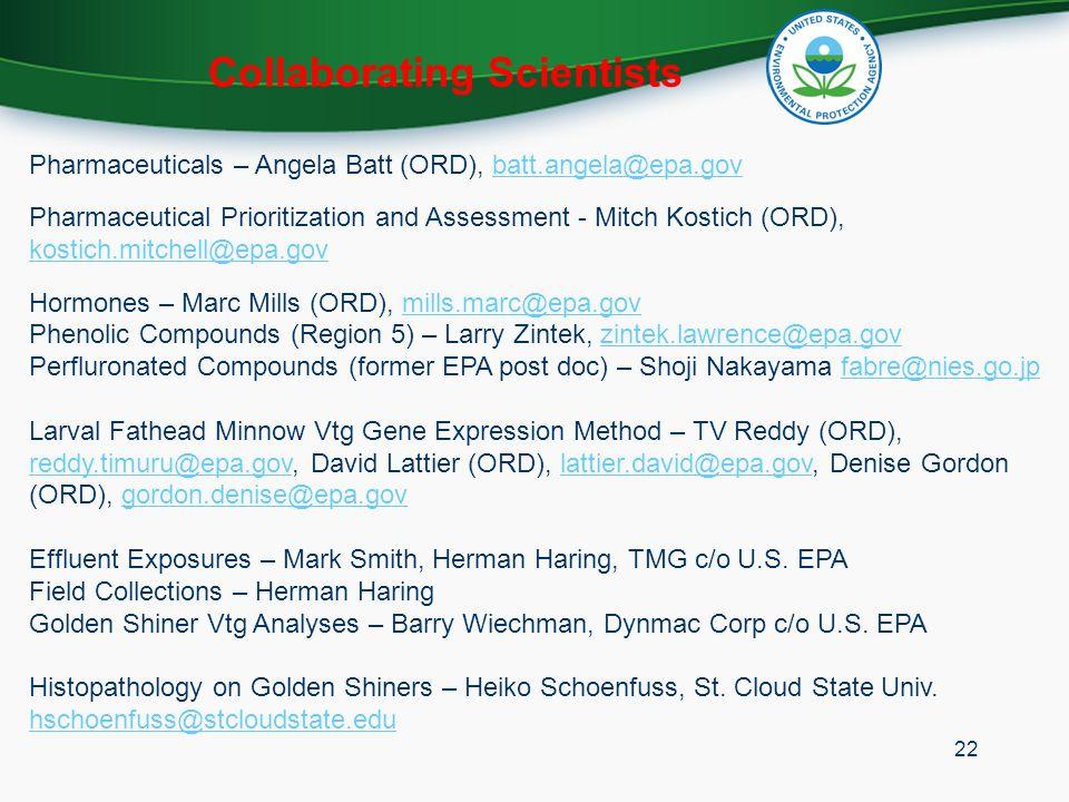 Collaborating Scientists Pharmaceuticals – Angela Batt (ORD), batt.angela@epa.govbatt.angela@epa.gov Pharmaceutical Prioritization and Assessment - Mitch Kostich (ORD), kostich.mitchell@epa.gov kostich.mitchell@epa.gov Hormones – Marc Mills (ORD), mills.marc@epa.govmills.marc@epa.gov Phenolic Compounds (Region 5) – Larry Zintek, zintek.lawrence@epa.govzintek.lawrence@epa.gov Perfluronated Compounds (former EPA post doc) – Shoji Nakayama fabre@nies.go.jpfabre@nies.go.jp Larval Fathead Minnow Vtg Gene Expression Method – TV Reddy (ORD), reddy.timuru@epa.gov, David Lattier (ORD), lattier.david@epa.gov, Denise Gordon (ORD), gordon.denise@epa.gov reddy.timuru@epa.govlattier.david@epa.govgordon.denise@epa.gov Effluent Exposures – Mark Smith, Herman Haring, TMG c/o U.S.