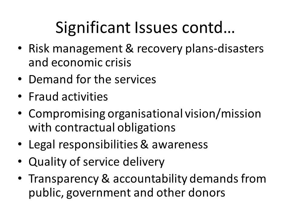 Significant Issues contd… Risk management & recovery plans-disasters and economic crisis Demand for the services Fraud activities Compromising organisational vision/mission with contractual obligations Legal responsibilities & awareness Quality of service delivery Transparency & accountability demands from public, government and other donors