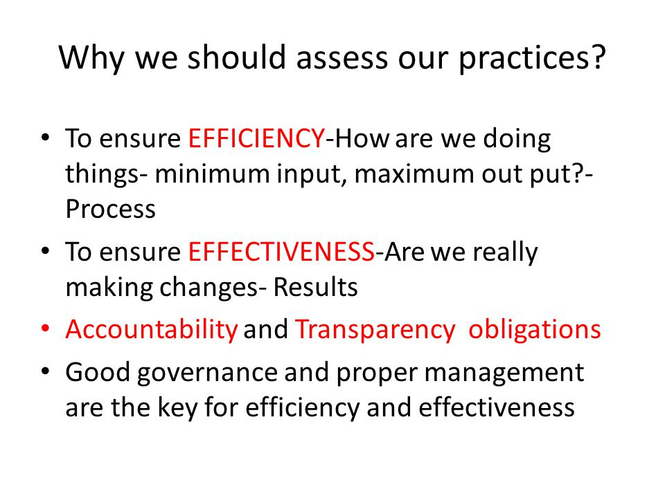 Why we should assess our practices? To ensure EFFICIENCY-How are we doing things- minimum input, maximum out put?- Process To ensure EFFECTIVENESS-Are