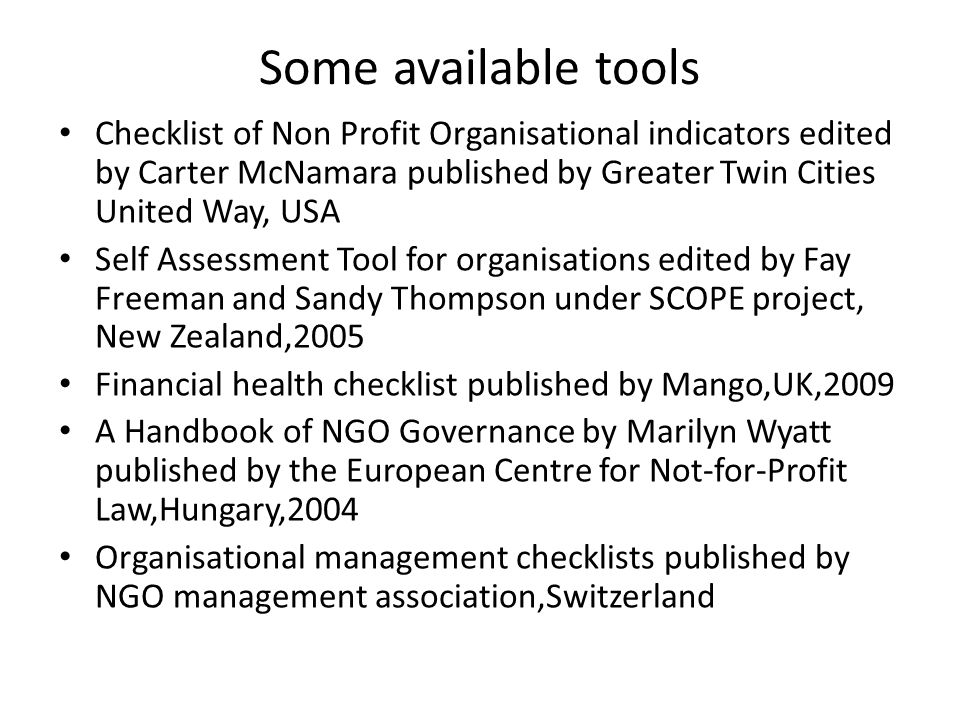 Some available tools Checklist of Non Profit Organisational indicators edited by Carter McNamara published by Greater Twin Cities United Way, USA Self Assessment Tool for organisations edited by Fay Freeman and Sandy Thompson under SCOPE project, New Zealand,2005 Financial health checklist published by Mango,UK,2009 A Handbook of NGO Governance by Marilyn Wyatt published by the European Centre for Not-for-Profit Law,Hungary,2004 Organisational management checklists published by NGO management association,Switzerland