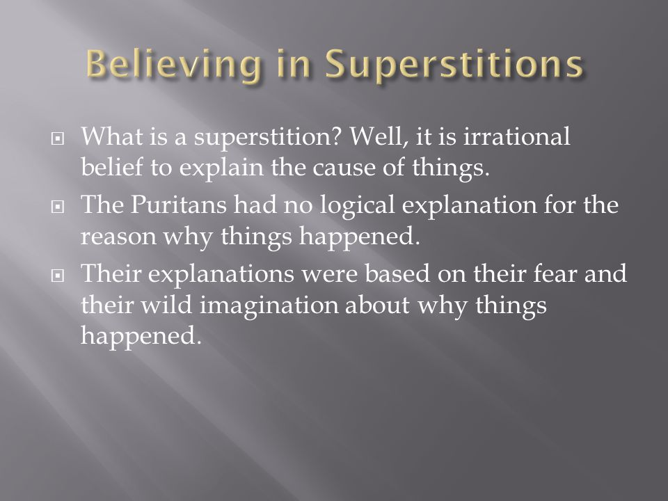  What is a superstition.Well, it is irrational belief to explain the cause of things.