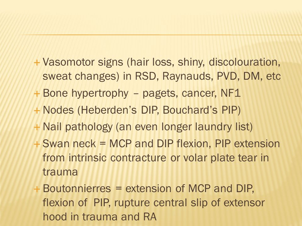  Vasomotor signs (hair loss, shiny, discolouration, sweat changes) in RSD, Raynauds, PVD, DM, etc  Bone hypertrophy – pagets, cancer, NF1  Nodes (Heberden's DIP, Bouchard's PIP)  Nail pathology (an even longer laundry list)  Swan neck = MCP and DIP flexion, PIP extension from intrinsic contracture or volar plate tear in trauma  Boutonnierres = extension of MCP and DIP, flexion of PIP, rupture central slip of extensor hood in trauma and RA