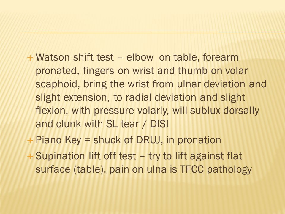  Watson shift test – elbow on table, forearm pronated, fingers on wrist and thumb on volar scaphoid, bring the wrist from ulnar deviation and slight extension, to radial deviation and slight flexion, with pressure volarly, will sublux dorsally and clunk with SL tear / DISI  Piano Key = shuck of DRUJ, in pronation  Supination lift off test – try to lift against flat surface (table), pain on ulna is TFCC pathology