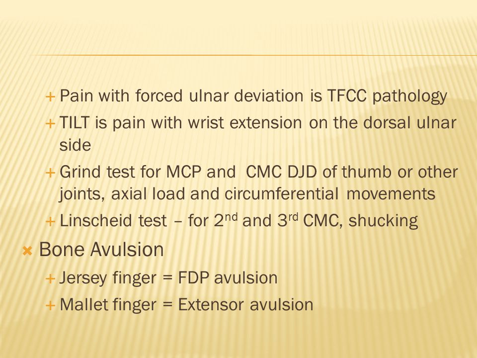  Pain with forced ulnar deviation is TFCC pathology  TILT is pain with wrist extension on the dorsal ulnar side  Grind test for MCP and CMC DJD of thumb or other joints, axial load and circumferential movements  Linscheid test – for 2 nd and 3 rd CMC, shucking  Bone Avulsion  Jersey finger = FDP avulsion  Mallet finger = Extensor avulsion