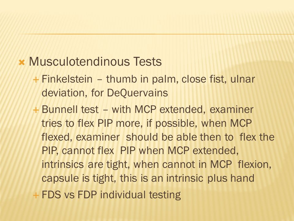  Musculotendinous Tests  Finkelstein – thumb in palm, close fist, ulnar deviation, for DeQuervains  Bunnell test – with MCP extended, examiner tries to flex PIP more, if possible, when MCP flexed, examiner should be able then to flex the PIP, cannot flex PIP when MCP extended, intrinsics are tight, when cannot in MCP flexion, capsule is tight, this is an intrinsic plus hand  FDS vs FDP individual testing