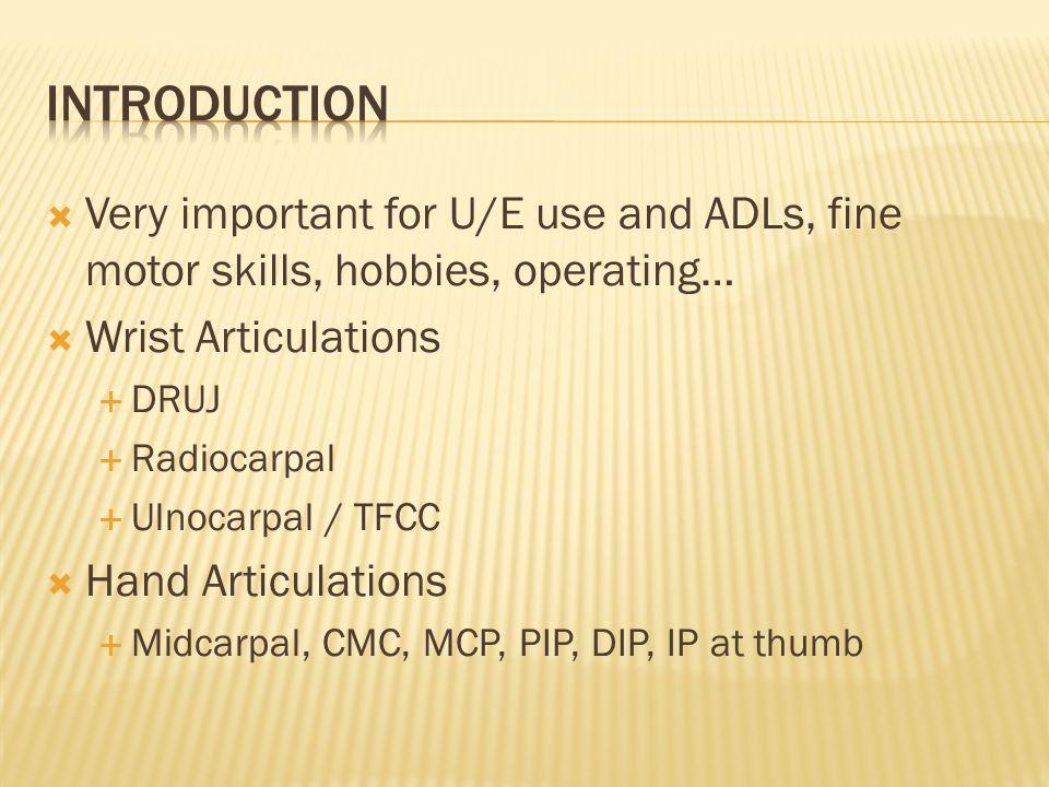  Very important for U/E use and ADLs, fine motor skills, hobbies, operating…  Wrist Articulations  DRUJ  Radiocarpal  Ulnocarpal / TFCC  Hand Articulations  Midcarpal, CMC, MCP, PIP, DIP, IP at thumb