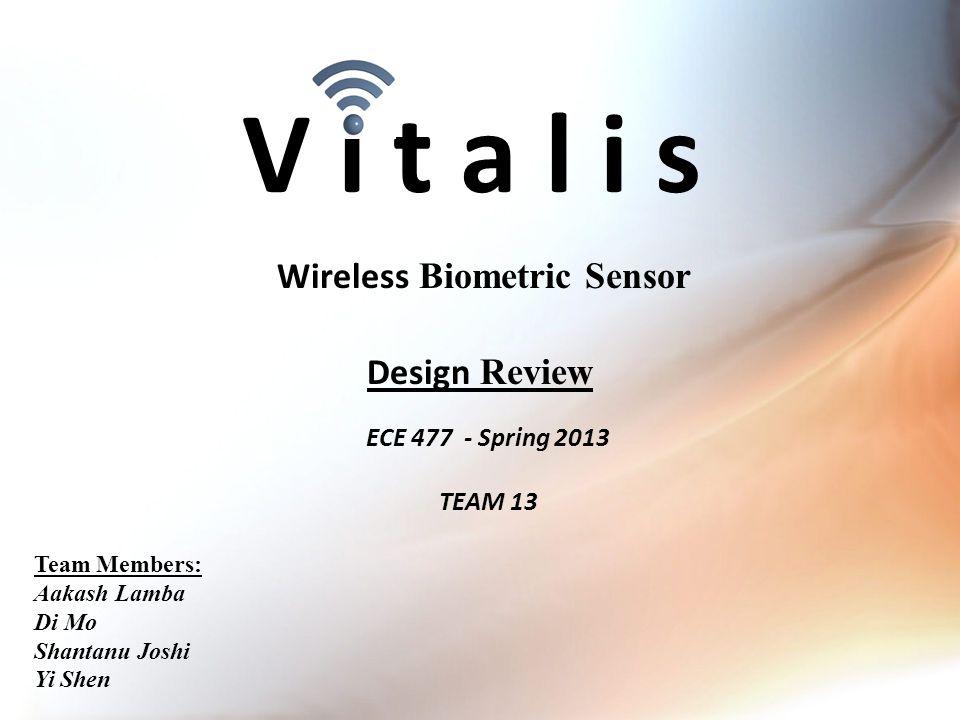 V i t a l i s ECE 477 - Spring 2013 TEAM 13 Wireless Biometric Sensor Team Members: Aakash Lamba Di Mo Shantanu Joshi Yi Shen Design Review