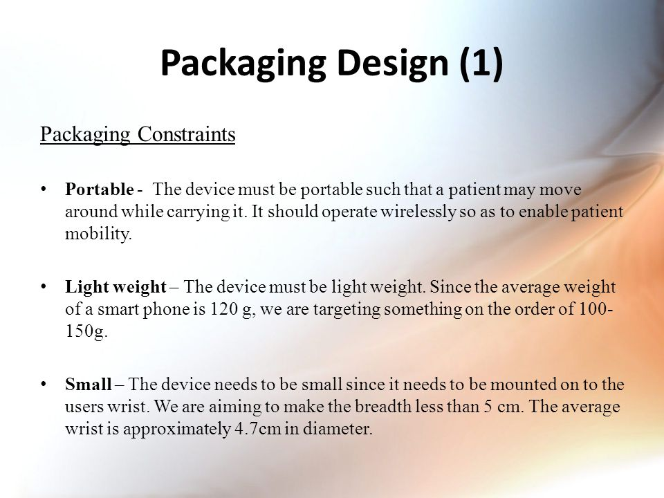 Packaging Design (1) Packaging Constraints Portable - The device must be portable such that a patient may move around while carrying it.