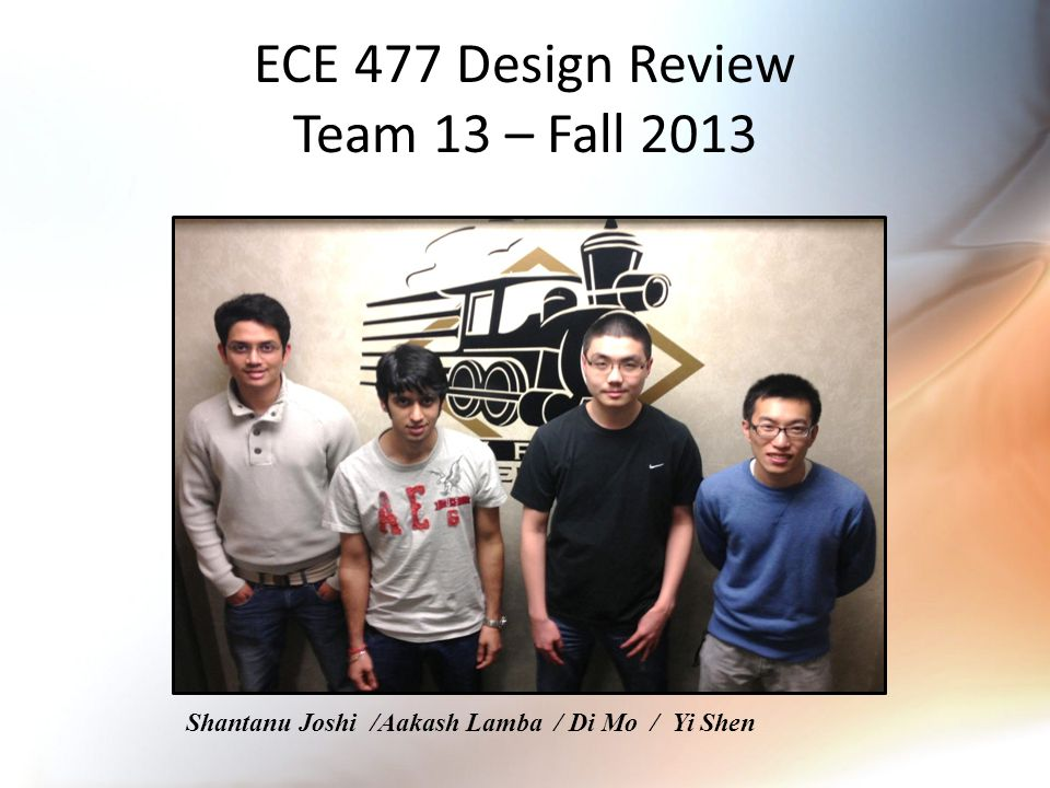 ECE 477 Design Review Team 13 – Fall 2013 Paste a photo of team members here, annotated with names of team members.