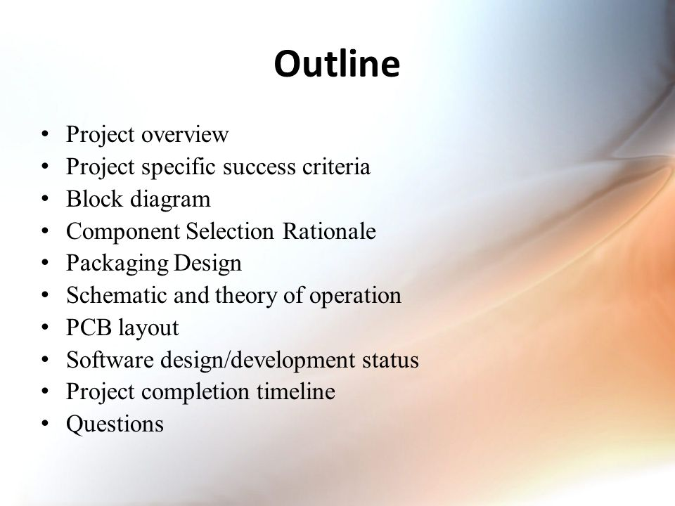 Outline Project overview Project specific success criteria Block diagram Component Selection Rationale Packaging Design Schematic and theory of operation PCB layout Software design/development status Project completion timeline Questions